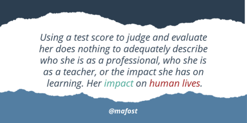 Using a test score to judge a teacher does nothing to describe the impact she has on learning. On human lives. @mafost